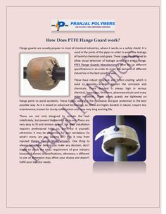 How Does PTFE Flange Guard work? Flange guards are usually popular in most of chemical industries, where it works as a safety shield. It is used in the joints of the pipes in order to avoid the leakage of harmful chemicals and gases. Visit: http://www.pranjalpolymers.co.in/ptfe-flange-guards.html