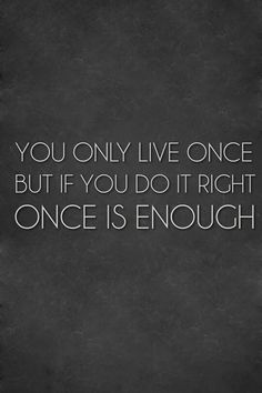 """""""You only live once but if you do it right once is enough."""" - Quotes"""