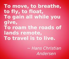 """""""To move, to breathe, to fly, to float, to gain all while you give...To travel is to live."""""""