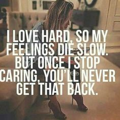 I love hard, so my feelings die slow. But once I stop caring, you'll never get that back. | When you're finally fed up...
