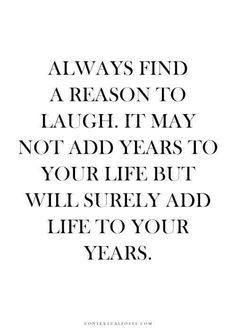 Always find a reason to laugh.