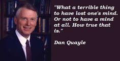 Dan Quayle quotations and sayings with pictures. Famous and best quotes of Dan Quayle. Humorous Sayings, Funny Quotes, Dan Quayle Quotes, Political Leaders, Politics, Activists, Picture Quotes, Best Quotes, Quotations