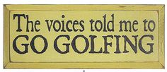 Country Marketplace - The Voices Told Me To Go Golfing Wood Sign, $34.99 (http://www.countrymarketplaces.com/products.php?product=The-Voices-Told-Me-To-Go-Golfing-Wood-Sign/)