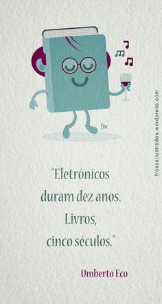 """""""Eletrônicos duram dez anos. Livros, cinco séculos."""" Umberto Eco."""