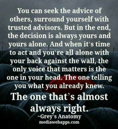 Grey's anatomy quote~` the voice in your head is always right ;)