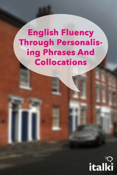 English Fluency Through Personalising Phrases And Collocations - While the way one learns a language is based on one's preferences and, often, available time, I am nevertheless convinced that there is real value attached to personalising the many pieces of language (words, phrases and collocations) we meet when in contact with English. #article #english