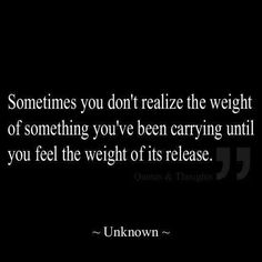 True.  Sometimes you don't realize the weight of something you've been carrying untile you feel the weight of its release.