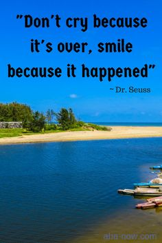 """""""Don't cry because it's over, smile because it happened."""" ~ Dr. Seuss"""