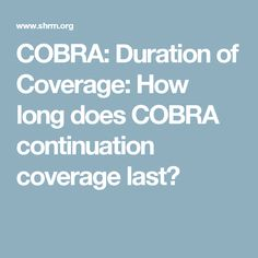 COBRA: Duration of Coverage: How long does COBRA continuation coverage last?