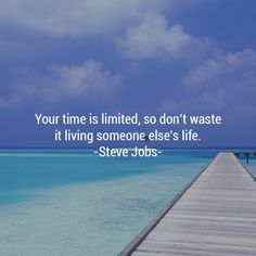 """""""Your time is limited, so don't waste it living someone else's life."""" -- Steve Jobs"""