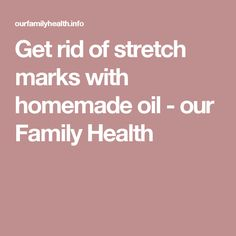 Get rid of stretch marks with homemade oil - our Family Health