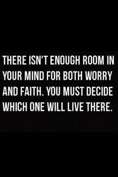 """There isn't enough room in your mind for both worry and faith. You must decide which one will live there."" -- Unknown"