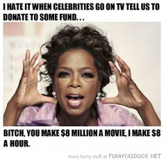 """Oprah needs to close her mouth a little, and open her huge purse a whole lot more. To have that much money............. think about it, people. And not just her, but the thousands of """"actors"""" and """"entertainers"""" and big-shots who make more money for one movie than I made in my entire lifetimeas a nurse. Sickening."""