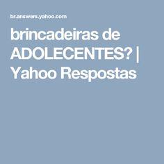 brincadeiras de ADOLECENTES? | Yahoo Respostas
