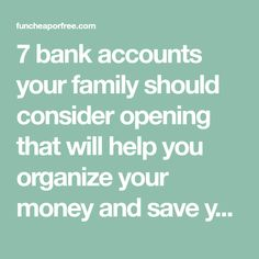 7 bank accounts your family should consider opening that will help you organize your money and save your family thousands.