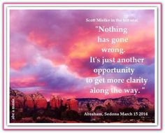 Nothing has gone wrong. It's just another opportunity to get more clarity along the way. Sedona March 15, 2014. *Abraham-Hicks Quotes (AHQ1985) #workshop