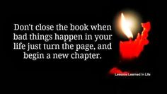Don't close the book when bad things happen in your life just turn the page, and begin a new chapter   Inspirational Quotes