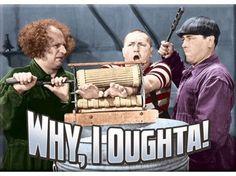 Why, I oughta! A classic line from Moe of The Three Stooges.