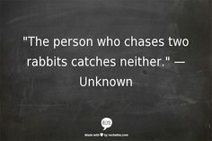 """The person who chases two rabbits catches neither.""  — Unknown So remember be faithful."