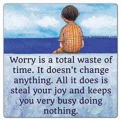 L'inquiétude est une perte totale de temps. Elle ne change rien. Tout ce qu'elle fait, c'est voler votre joie et vous garder très occupés à ne rien faire.