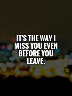 It's the way I miss you even before you leave. Picture Quotes.
