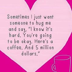 Sometimes I just want someone to hug me and say, I know it's hard. You're going to be okay. Here's a coffee and 5 million dollars.