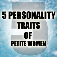 5 Personality Traits of Petite Women: 1. more ambitious 2. more success with men 3. more jealous 4. more feminine 5. modest of their beauty.