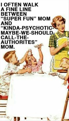 "I often walk a fine line between ""super fun"" mom and ""kinda psychotic, maybe we should call the authorities"" mom."