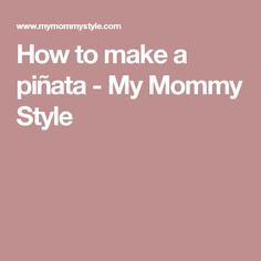 How to make a piñata - My Mommy Style