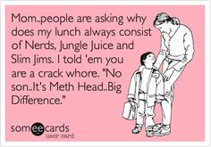 Mom..people are asking why does my lunch always consist of Nerds, Jungle Juice and Slim Jims. I told 'em you are a crack whore. 'No son..It's Meth Head..Big Difference.'