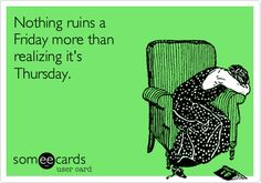 Nothing ruins a Friday more than realizing it's Thursday.