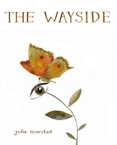 The wayside / Julie Morstad. 2012.  Morstad's drawings speak for themselves, exploring femininity, identity, and personal mythologies that interested her in her first Drawn & Quarterly book, Milk Teeth.