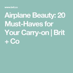 Airplane Beauty: 20 Must-Haves for Your Carry-on | Brit + Co