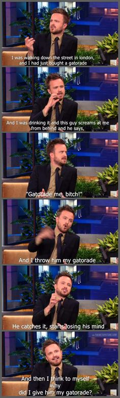 Aaron Paul, everybody, i beginning to love him.