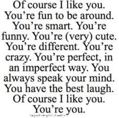 Awwwww when he likes you for you!!! You don't have to be anyone else or perfect, you intrigue him just be same!!