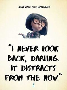 The Incredibles quot;I never look back, darling. It distracts from the now. -Edna Mode in The Incredibles, Pixar movie quotes quot;I never look back, darling. It distracts from the now. -Edna Mode in The Incredibles, Pixar movie quotes Family Quotes Love, Cute Quotes, Great Quotes, Quotes To Live By, Inspirational Quotes From Movies, Motivational Movie Quotes, Darling Quotes, Happy Quotes, Cute Sayings