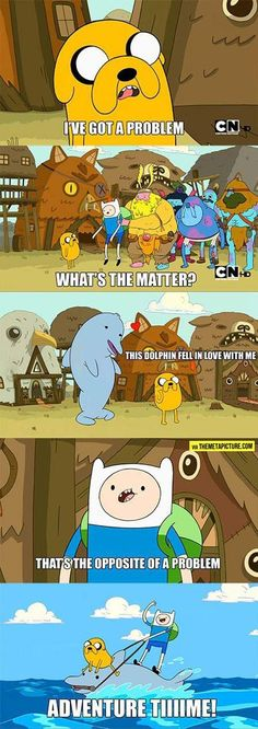 """I've got a problem whats the matter this dolphin fell in love with me thats not a problem........ ADVENTURE TIME!"