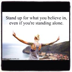 Stand up for what you believe in. I'm always standing with my kids and myself because that's all we have...