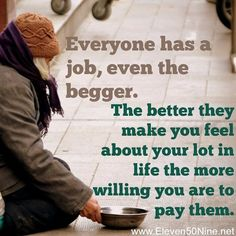 Everyone has a #job, even a #begger.  The better they make you feel about your…