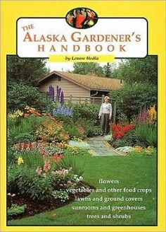 Alaska Gardener's Handbook - An absolute must read for anyone trying to produce in Alaska's unique growing environments