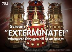 Things a Whovian should do: Scream 'EXTERMINATE!' whenever they get rid of an insect.  Submitted by:mismatchedmarblesandhopingtobethedoctorscompanion.