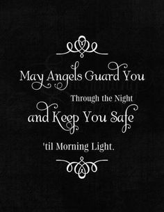 May angels guard you through the night and keep you safe 'til morning light