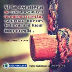 Si la escalera no está apoyada en la pared correcta, cada paso que des te llevará al lugar in correcto. Stephen R. Covey. http://selvv.com/toma-de-decisiones-en-una-empresa/