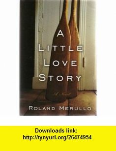 A LITTLE LOVE STORY ...a sometimes poignant, sometimes hilarious tale of attraction and loyalty, jealousy and grief...a classic love story - with some modern twists. ROLAND MERULLO ,   ,  , ASIN: B000JC0R9S , tutorials , pdf , ebook , torrent , downloads , rapidshare , filesonic , hotfile , megaupload , fileserve