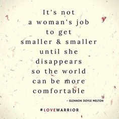 """""""It is not a woman's job to get smaller and smaller and take up less and less space until she disappears so the world can be more comfortable."""" - Glennon Doyle Melton #momastery #lovewarrior"""