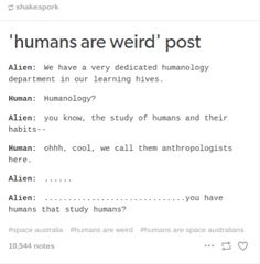 Humans are weird anthropologist you have humans who study humans
