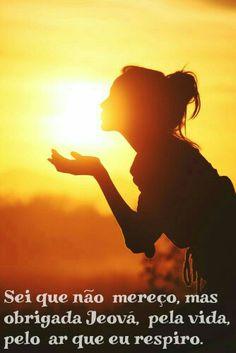 Sei que não mereço, mas obrigada Jeová, pela vida, pelo ar que eu respiro!