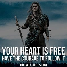 Your heart is free, have the courage to follow it. - William Wallace / Braveheart