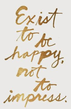 """Exist to be happy, not to impress."""