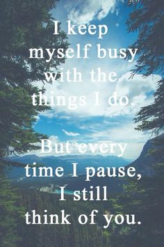 I keep myself busy with the things I do. But every time I pause, I still think…
